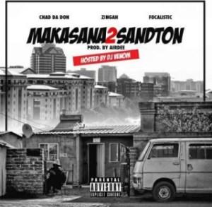 Chad Da Don - Makasana2Sandton Ft. Zingah x Focalistic & DJ Venom